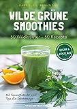 Wilde grüne Smoothies: 50 Wildkräuter - 50 Rezepte